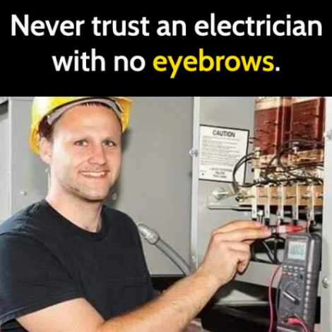never trust an electrician with no eyebrows